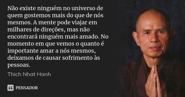 Não existe ninguém no universo de quem gostemos mais do que de nós mesmos. A mente pode viajar em milhares de direções, mas não encontrará ninguém mais amado. N... Frase de Thich Nhat Hanh.