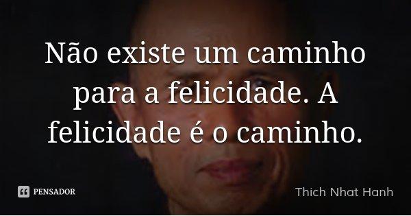 Não existe um caminho para a felicidade. A felicidade é o caminho.... Frase de Thich Nhat Hanh.