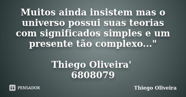 """Muitos ainda insistem mas o universo possui suas teorias com significados simples e um presente tão complexo..."""" Thiego Oliveira' 6808079... Frase de Thiego Oliveira."""