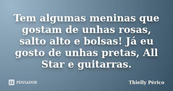 Tem algumas meninas que gostam de unhas rosas, salto alto e bolsas! Já eu gosto de unhas pretas, All Star e guitarras.... Frase de Thielly Périco.