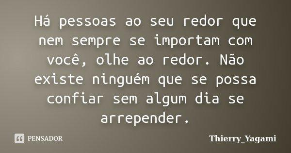 Há pessoas ao seu redor que nem sempre se importam com você, olhe ao redor. Não existe ninguém que se possa confiar sem algum dia se arrepender.... Frase de Thierry_Yagami.