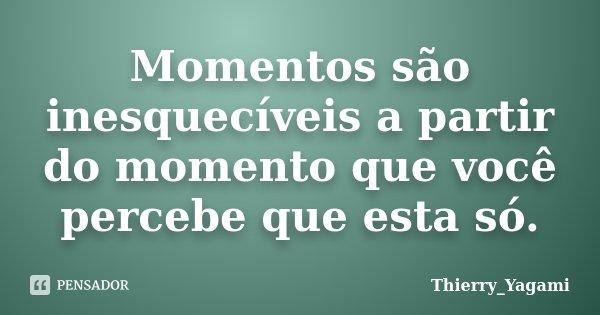 Momentos são inesquecíveis a partir do momento que você percebe que esta só.... Frase de Thierry_Yagami.