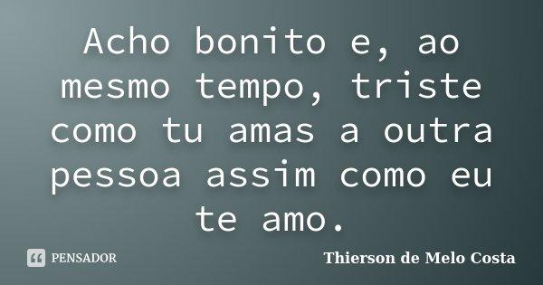 Acho bonito e, ao mesmo tempo, triste como tu amas a outra pessoa assim como eu te amo.... Frase de Thierson de Melo Costa.