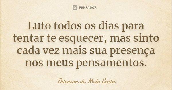 Luto todos os dias para tentar te esquecer, mas sinto cada vez mais sua presença nos meus pensamentos.... Frase de Thierson de Melo Costa.