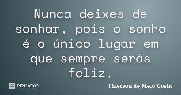 Nunca deixes de sonhar, pois o sonho é o único lugar em que sempre serás feliz.... Frase de Thierson de Melo Costa.