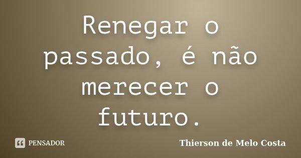 Renegar o passado, é não merecer o futuro.... Frase de Thierson de Melo Costa.
