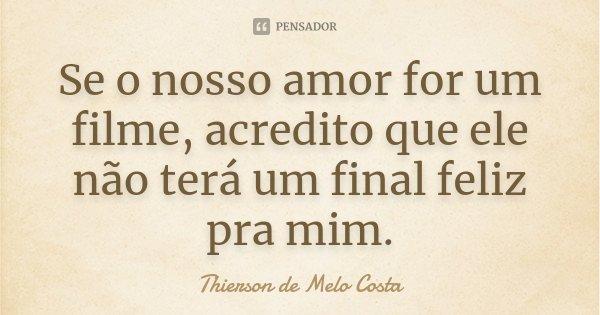Se o nosso amor for um filme, acredito que ele não terá um final feliz pra mim.... Frase de Thierson de Melo Costa.