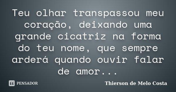 Teu olhar transpassou meu coração, deixando uma grande cicatriz na forma do teu nome, que sempre arderá quando ouvir falar de amor...... Frase de Thierson de Melo Costa.