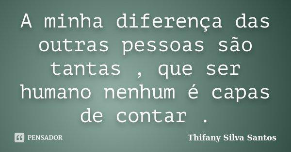 A minha diferença das outras pessoas são tantas , que ser humano nenhum é capas de contar .... Frase de Thifany Silva Santos.