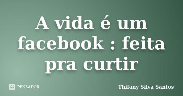 A vida é um facebook : feita pra curtir... Frase de Thifany Silva Santos.