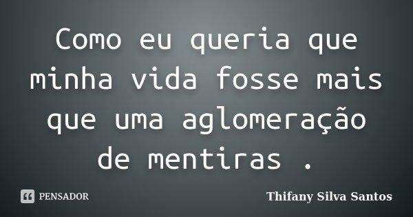 Como eu queria que minha vida fosse mais que uma aglomeração de mentiras .... Frase de Thifany Silva Santos.
