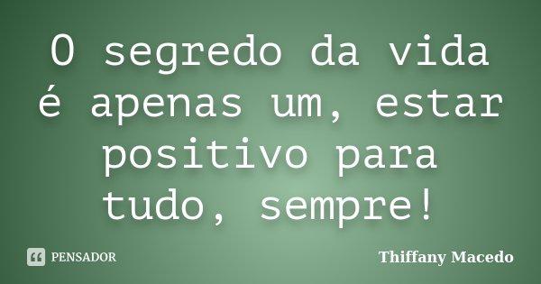 O segredo da vida é apenas um, estar positivo para tudo, sempre!... Frase de Thiffany Macedo.