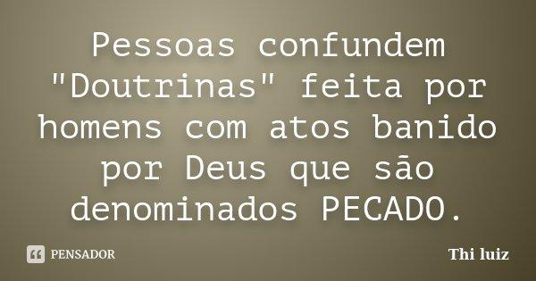 """Pessoas confundem """"Doutrinas"""" feita por homens com atos banido por Deus que são denominados PECADO.... Frase de Thi luiz."""