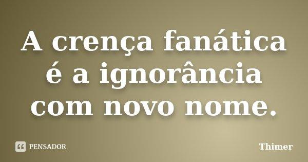 A crença fanática é a ignorância com novo nome.... Frase de Thimer.