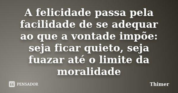 A felicidade passa pela facilidade de se adequar ao que a vontade impõe: seja ficar quieto, seja fuazar até o limite da moralidade... Frase de Thimer.