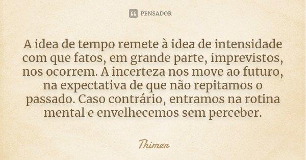 A idea de tempo remete à idea de intensidade com que fatos, em grande parte, imprevistos, nos ocorrem. A incerteza nos move ao futuro, na expectativa de que não... Frase de Thimer.