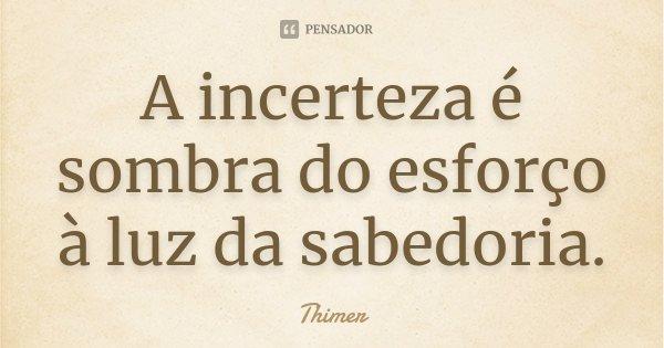 A incerteza é sombra do esforço à luz da sabedoria.... Frase de Thimer.