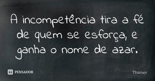 A incompetência tira a fé de quem se esforça, e ganha o nome de azar.... Frase de Thimer.