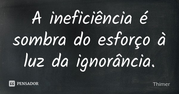 A ineficiência é sombra do esforço à luz da ignorância.... Frase de Thimer.