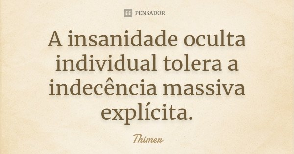 A insanidade oculta individual tolera a indecência massiva explícita.... Frase de Thimer.