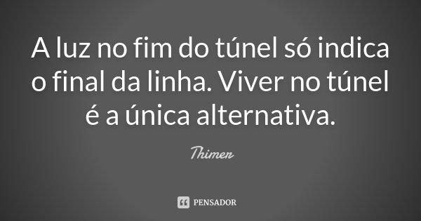 A luz no fim do túnel só indica o final da linha. Viver no túnel é a única alternativa.... Frase de Thimer.