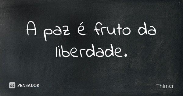A paz é fruto da liberdade.... Frase de Thimer.