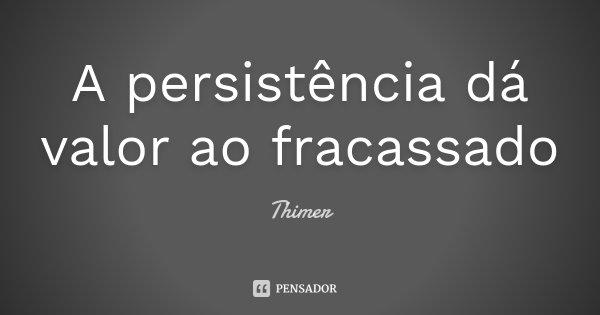 A persistência dá valor ao fracassado... Frase de Thimer.