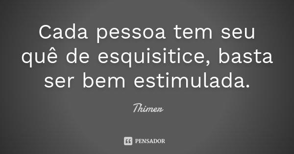 Cada pessoa tem seu quê de esquisitice, basta ser bem estimulada.... Frase de Thimer.