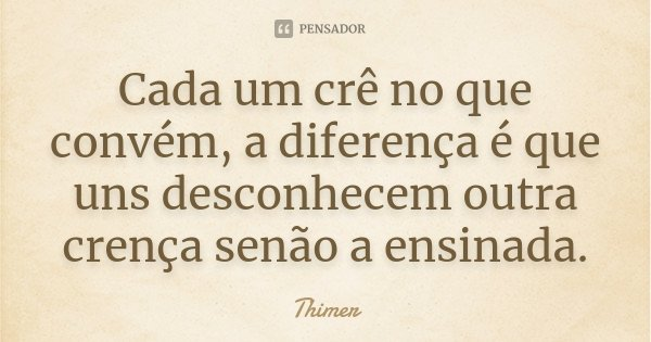 Cada um crê no que convém, a diferença é que uns desconhecem outra crença senão a ensinada.... Frase de Thimer.