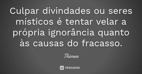 Culpar divindades ou seres místicos é tentar velar a própria ignorância quanto às causas do fracasso.... Frase de Thimer.