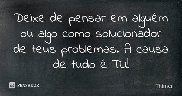 Deixe de pensar em alguém ou algo como solucionador de teus problemas. A causa de tudo é TU!... Frase de Thimer.