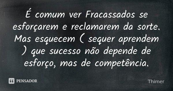 É comum ver Fracassados se esforçarem e reclamarem da sorte. Mas esquecem ( sequer aprendem ) que sucesso não depende de esforço, mas de competência.... Frase de Thimer.