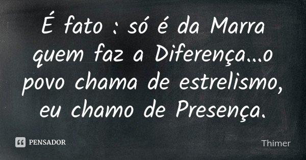 É fato : só é da Marra quem faz a Diferença...o povo chama de estrelismo, eu chamo de Presença.... Frase de Thimer.