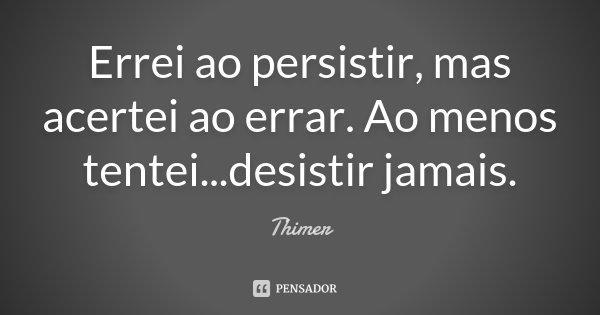 Errei ao persistir, mas acertei ao errar. Ao menos tentei...desistir jamais.... Frase de Thimer.