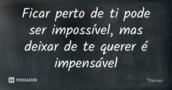 Ficar perto de ti pode ser impossível, mas deixar de te querer é impensável... Frase de Thimer.