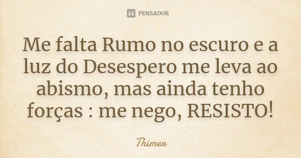 Me falta Rumo no escuro e a luz do Desespero me leva ao abismo, mas ainda tenho forças : me nego, RESISTO!... Frase de Thimer.