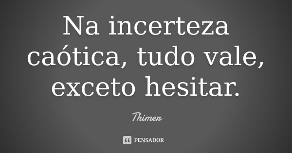 Na incerteza caótica , tudo vale, exceto hesitar.... Frase de Thimer.