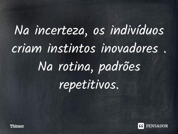 Na incerteza , os indivíduos criam instintos inovadores . Na rotina, padrões repetitivos.... Frase de Thimer.