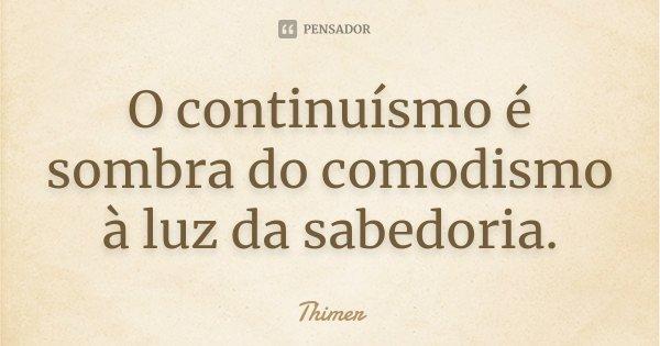 O continuísmo é sombra do comodismo à luz da sabedoria.... Frase de Thimer.