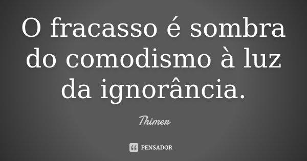 O fracasso é sombra do comodismo à luz da ignorância.... Frase de Thimer.