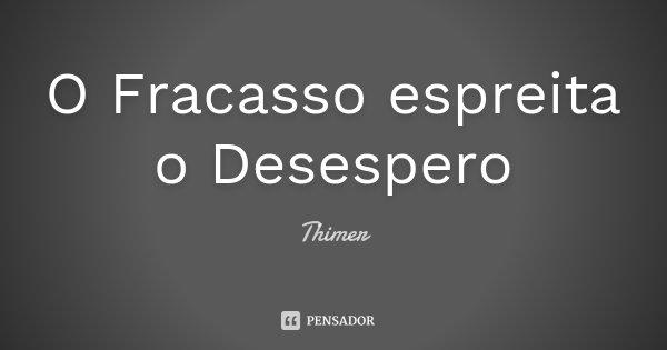 O Fracasso espreita o Desespero... Frase de Thimer.