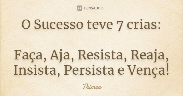 O Sucesso teve 7 crias: Faça, Aja, Resista, Reaja, Insista, Persista e Vença!... Frase de Thimer.