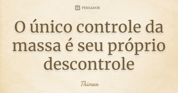 O único controle da massa é seu próprio descontrole... Frase de Thimer.