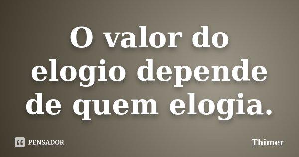 O valor do elogio depende de quem elogia.... Frase de Thimer.
