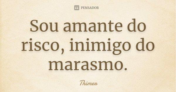 Sou amante do risco, inimigo do marasmo.... Frase de Thimer.