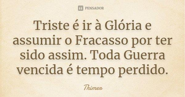 Triste é ir à Glória e assumir o Fracasso por ter sido assim. Toda Guerra vencida é tempo perdido.... Frase de Thimer.