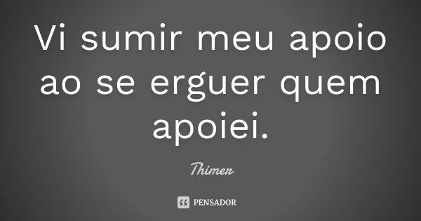 Vi sumir meu apoio ao se erguer quem apoiei.... Frase de Thimer.