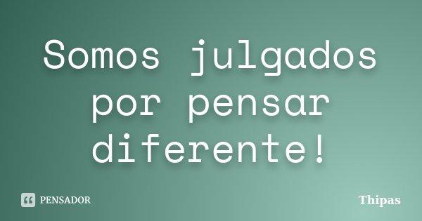 Somos julgados por pensar diferente!... Frase de Thipas.