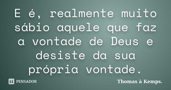 E é, realmente muito sábio aquele que faz a vontade de Deus e desiste da sua própria vontade.... Frase de Thomas à Kemps..