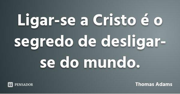 Ligar-se a Cristo é o segredo de desligar-se do mundo.... Frase de Thomas Adams.